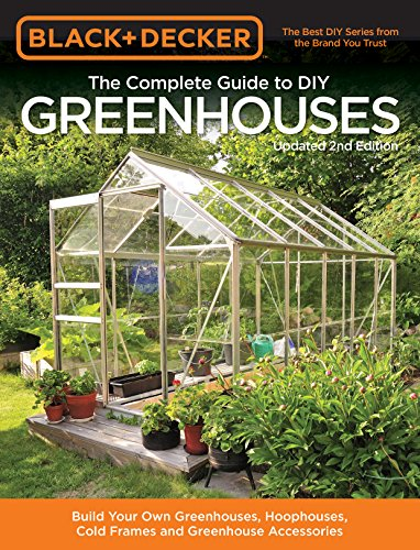Diy Guide (Black & Decker The Complete Guide to DIY Greenhouses, Updated 2nd Edition: Build Your Own Greenhouses, Hoophouses, Cold Frames & Greenhouse Accessories (Black & Decker Complete Guide))