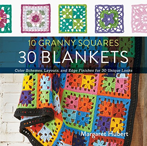 10 Granny Squares 30 Blankets: Color schemes, layouts, and edge finishes for 30 unique looks ()