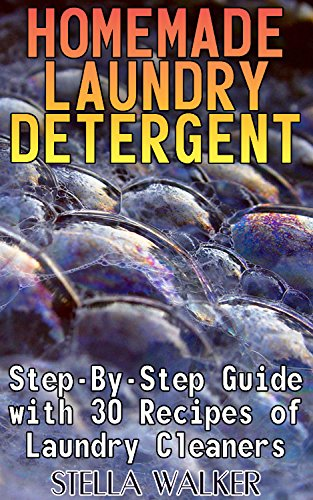 Homemade Laundry Detergent: Step-By-Step Guide with 30 Recipes of Laundry Cleaners: (Homemade Cleaners, Homemade Self-Care) by [Walker, Stella]