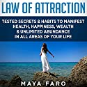 Law of Attraction: Tested Secrets & Habits to Manifest Health, Happiness, Wealth & Unlimited Abundance in All Areas of Your Life Audiobook by Maya Faro Narrated by Dee Vallens
