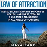 Law of Attraction: Tested Secrets & Habits to Manifest Health, Happiness, Wealth & Unlimited Abundance in All Areas of Your Life  | Maya Faro