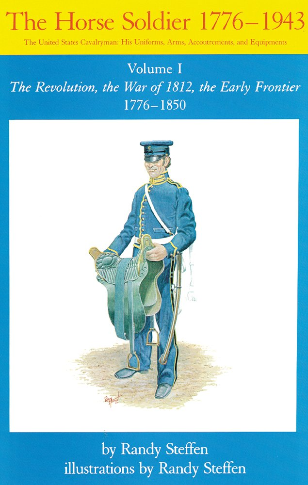 The Horse Soldier, 1776-1850: The United States Cavalryman, His Uniforms, Arms, Accoutrements, and Equipments, Vol. 1, The Revolution, the War of ... 1776 - 1850 (Horse Soldier, 1776-1943)