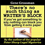There's No Such Thing as Writer's Block: If You've Got Something to Say, Nothing Can Block You from Getting Those Words onto Paper | Gene Grossman