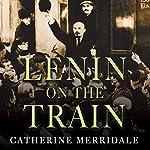 Lenin on the Train | Catherine Merridale