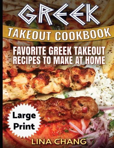 Greek Take-Out Cookbook ***Large Print Edition***: Favorite Greek Takeout Recipes to Make at Home ***Full Color*** by Lina Chang