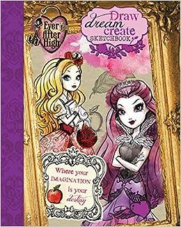 Ever After High Draw, Dream, Create Sketchbook: Parragon Books: 9781472377388: Amazon.com: Books