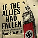 If the Allies Had Fallen: Sixty Alternate Scenarios of World War II Audiobook by Dennis Showalter, Harold Deutsch Narrated by Joe Barrett