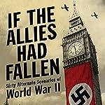 If the Allies Had Fallen: Sixty Alternate Scenarios of World War II | Dennis Showalter,Harold Deutsch