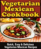 Mexican Vegetarian Cookbook:  Quick, Easy & Delicious Vegetarian Mexican Recipes