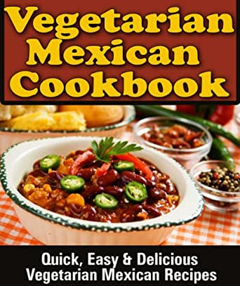 Mexican vegetarian cookbook quick easy delicious vegetarian food wine forumfinder Choice Image