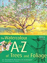 The Watercolour A-Z of Trees and Foliage: An Illustrated Directory of Techniques for Painting 24 Trees