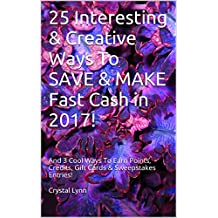 25 Interesting & Creative Ways To SAVE & MAKE Fast Cash in 2017!: And 3 Cool Ways To Earn Points, Credits, Gift Cards & Sweepstakes Entries!