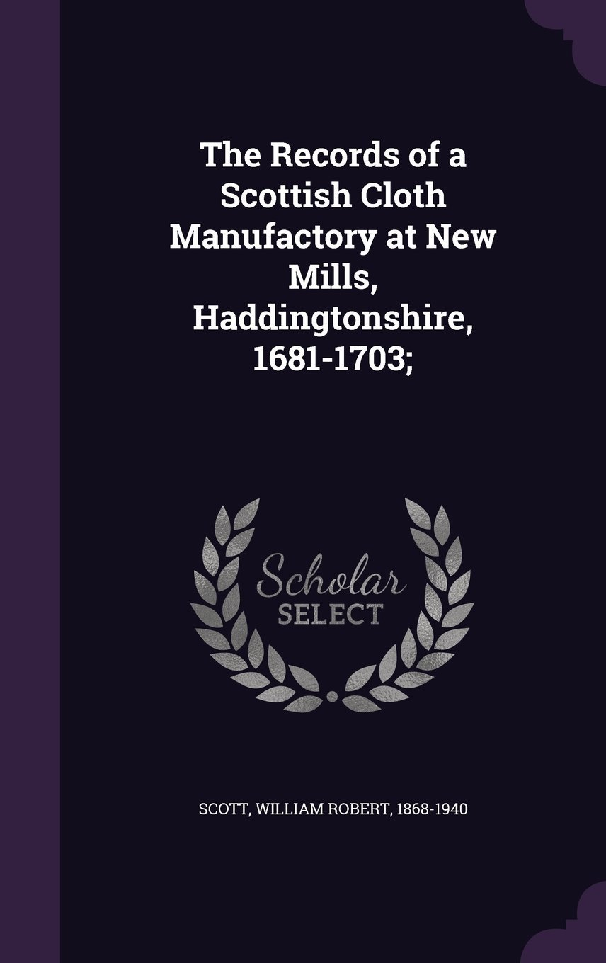 Download The Records of a Scottish Cloth Manufactory at New Mills, Haddingtonshire, 1681-1703; PDF