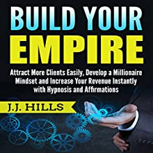 Build Your Empire: Attract More Clients Easily, Develop a Millionaire Mindset, and Increase Your Revenue Instantly with Hypnosis and Affirmations Audiobook by J. J. Hills Narrated by SereneDream Studios