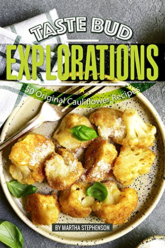 Taste Bud Explorations: 50 Original Cauliflower Recipes by Martha Stephenson