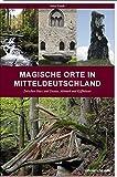 Magische Orte in Mitteldeutschland: Zwischen Harz und Dessau, Altmark und Kyffhäuser