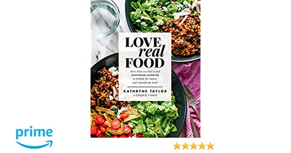 Love Real Food: More Than 100 Feel-Good Vegetarian Favorites to Delight the Senses and Nourish the Body: Amazon.es: Kathryne Taylor: Libros en idiomas ...