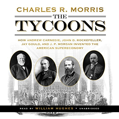 The Tycoons: How Andrew Carnegie, John D. Rockefeller, Jay Gould, and J. P. Morgan Invented the American Supereconomy Audiobook [Free Download by Trial] thumbnail