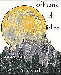 Officina di idee: Racconti Autori Vari (Italian Edition) by [Autori vari]