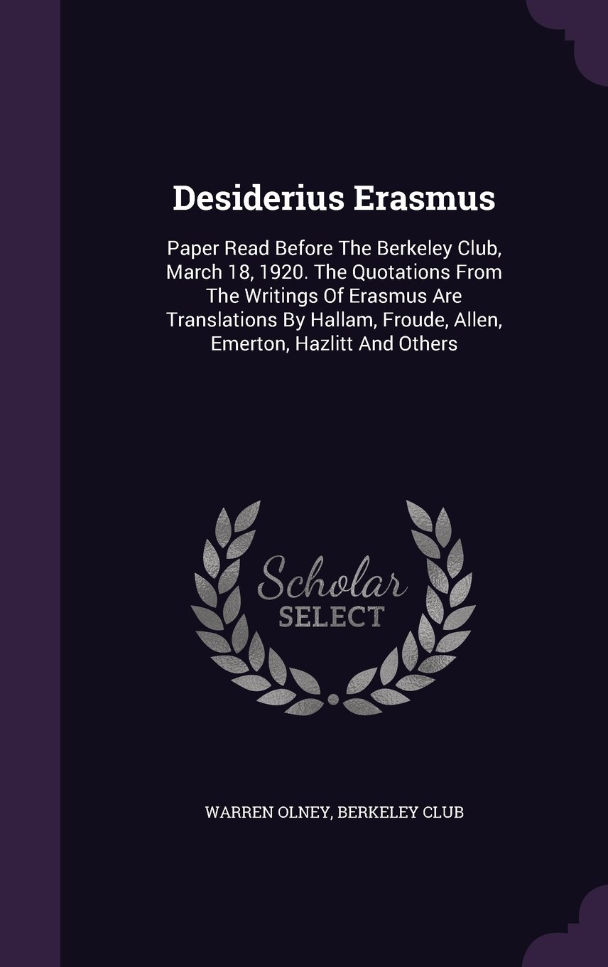 Download Desiderius Erasmus: Paper Read Before The Berkeley Club, March 18, 1920. The Quotations From The Writings Of Erasmus Are Translations By Hallam, Froude, Allen, Emerton, Hazlitt And Others PDF