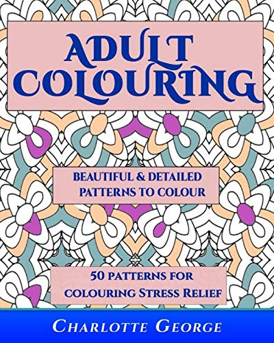 Adult Colouring  - Beautiful & Detailed Patterns to Colour: 50 Colouring Patterns from Easy to Intricate (Adult Colouring Patterns) (Volume 1) -