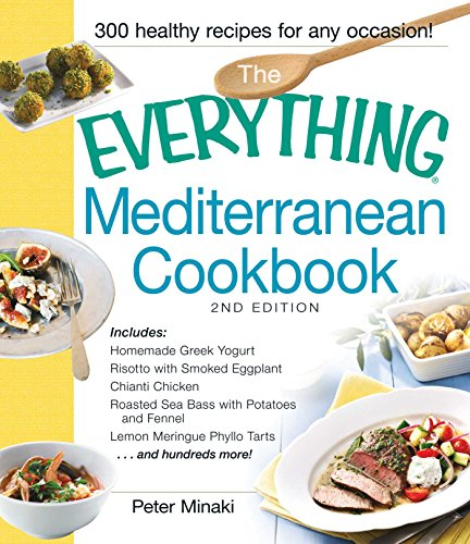 The Everything Mediterranean Cookbook: Includes Homemade Greek Yogurt, Risotto with Smoked Eggplant, Chianti Chicken, Roasted Sea Bass with Potatoes and ... Tarts and hundreds more! (Everything®) by Peter Minaki