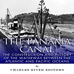 The Panama Canal: The Construction and History of the Waterway Between the Atlantic and Pacific Oceans |  Charles River Editors