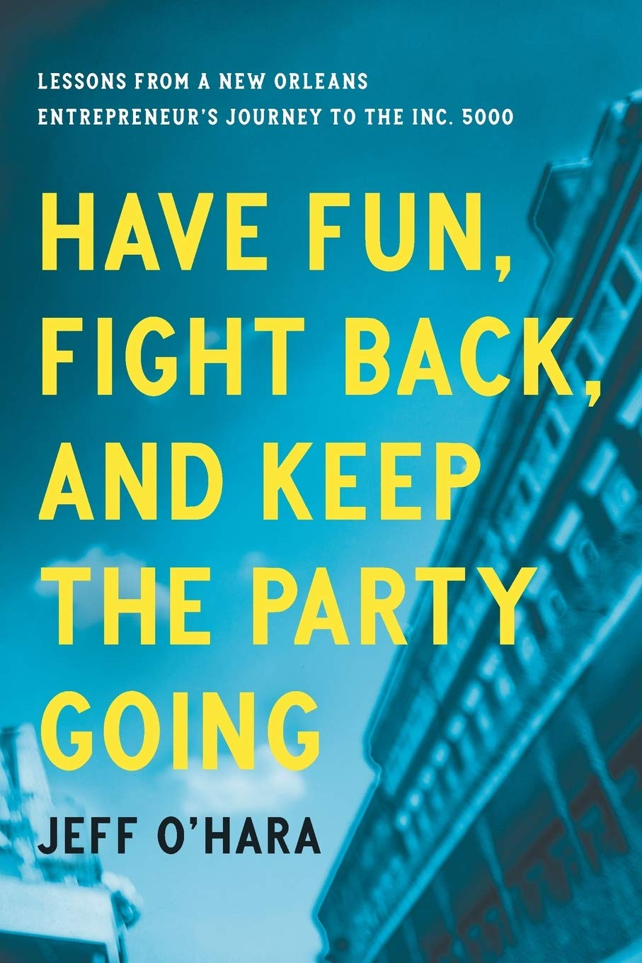 Have Fun, Fight Back, and Keep the Party Going: Lessons from a New Orleans  Entrepreneur's Journey to the Inc. 5000: O'Hara, Jeff: 9781732510241:  Amazon.com: Books