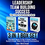 Leadership, Team Building, Success: The Time to Be Great Is Now!: The Best Ways to Be a Great Leader, Build a Great Team, & Become Successful | Ace McCloud