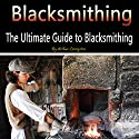 Blacksmithing: The Ultimate Guide to Blacksmithing Audiobook by Arthur Livingston Narrated by Nicholas Santasier