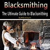 Blacksmithing: The Ultimate Guide to Blacksmithing