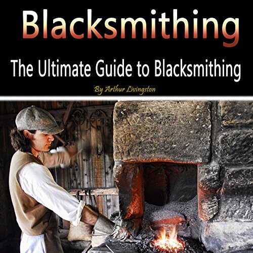 Blacksmithing: The Ultimate Guide to Blacksmithing by Arthur Livingston