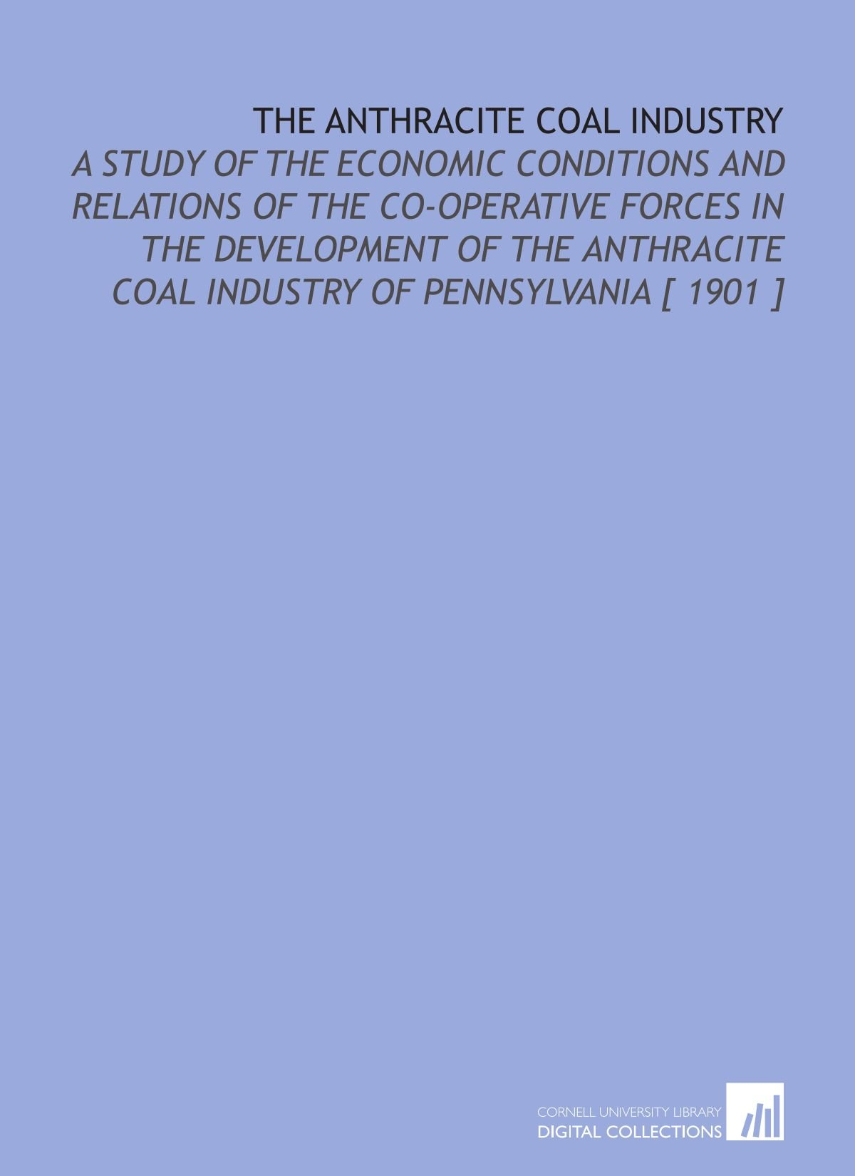 The Anthracite Coal Industry: A Study of the Economic Conditions and Relations of the Co-Operative Forces in the Development of the Anthracite Coal Industry of Pennsylvania [ 1901 ] pdf