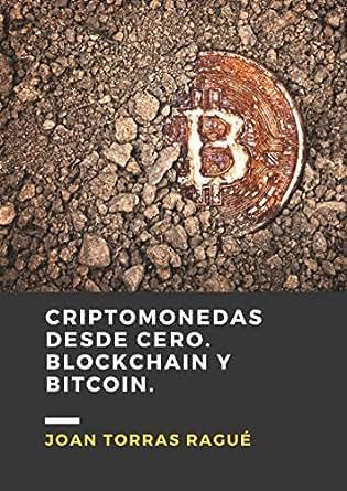 Criptomonedas desde cero. Blockchain y Bitcoin.: Guía de introducción en el mundo de las criptomonedas, de manera simple y con ejemplos prácticos.