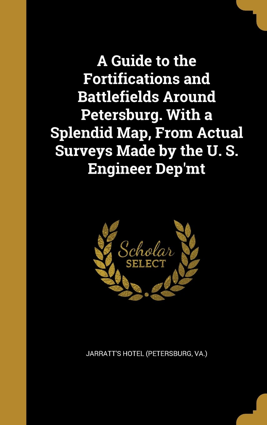 Download A Guide to the Fortifications and Battlefields Around Petersburg. with a Splendid Map, from Actual Surveys Made by the U. S. Engineer Dep'mt pdf epub