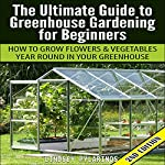 The Ultimate Guide to Greenhouse Gardening for Beginners: How to Grow Flowers and Vegetables Year-Round in Your Greenhouse (2nd Edition) | Lindsey Pylarinos