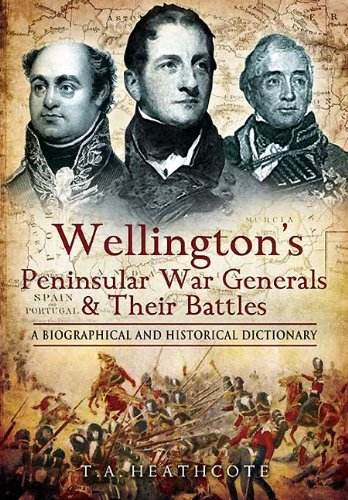 Wellington's Peninsular War Generals and their Battles: A Biographical and Historical - Erwin Bunker