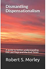 Dismantling Dispensationalism: A guide to better understanding the last days and the end times Paperback
