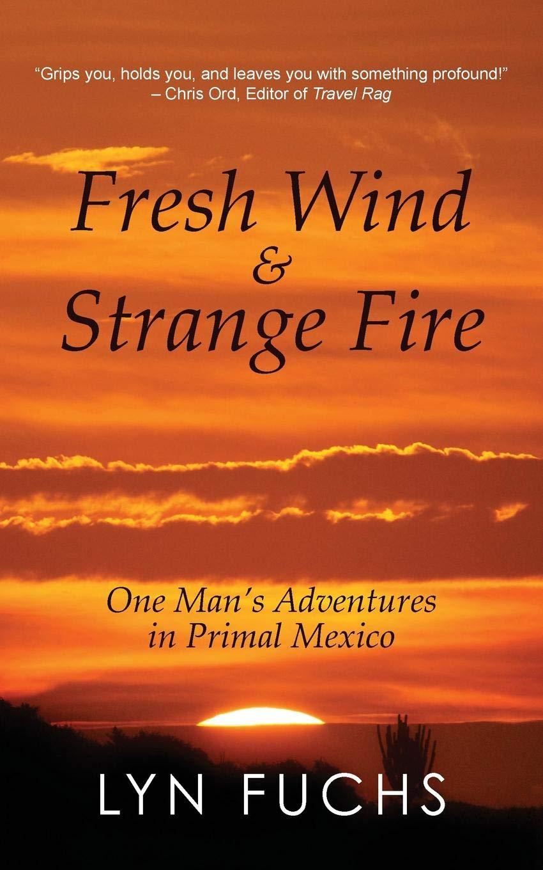 Fresh Wind & Strange Fire: One Mans Adventures in Primal Mexico