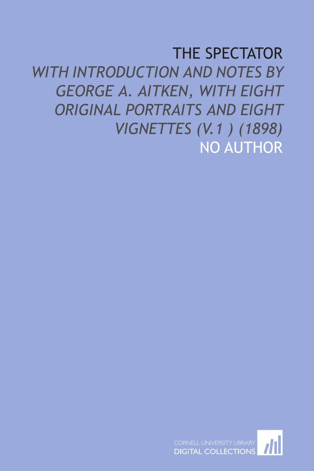 The Spectator: With Introduction and Notes by George a. Aitken, With Eight Original Portraits and Eight Vignettes (V.1 ) (1898) pdf