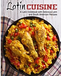 Latin Cuisine: A Latin Cookbook with Delicious Latin and South American Recipes