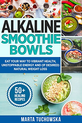 Alkaline Smoothie Bowls: Eat Your Way to Vibrant Health, Unstoppable Energy and (if desired) Natural Weight Loss (Alkaline Diet, Plant Based Diet Book 8) by Marta Tuchowska