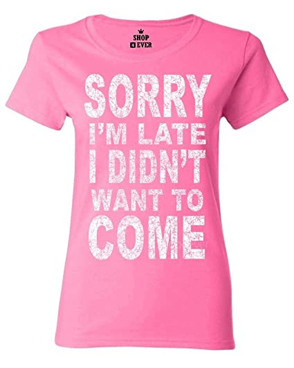 6fbe266a6 Amazon.com: Shop4Ever Sorry I'm Late I Didn't Want to Come Women's T ...