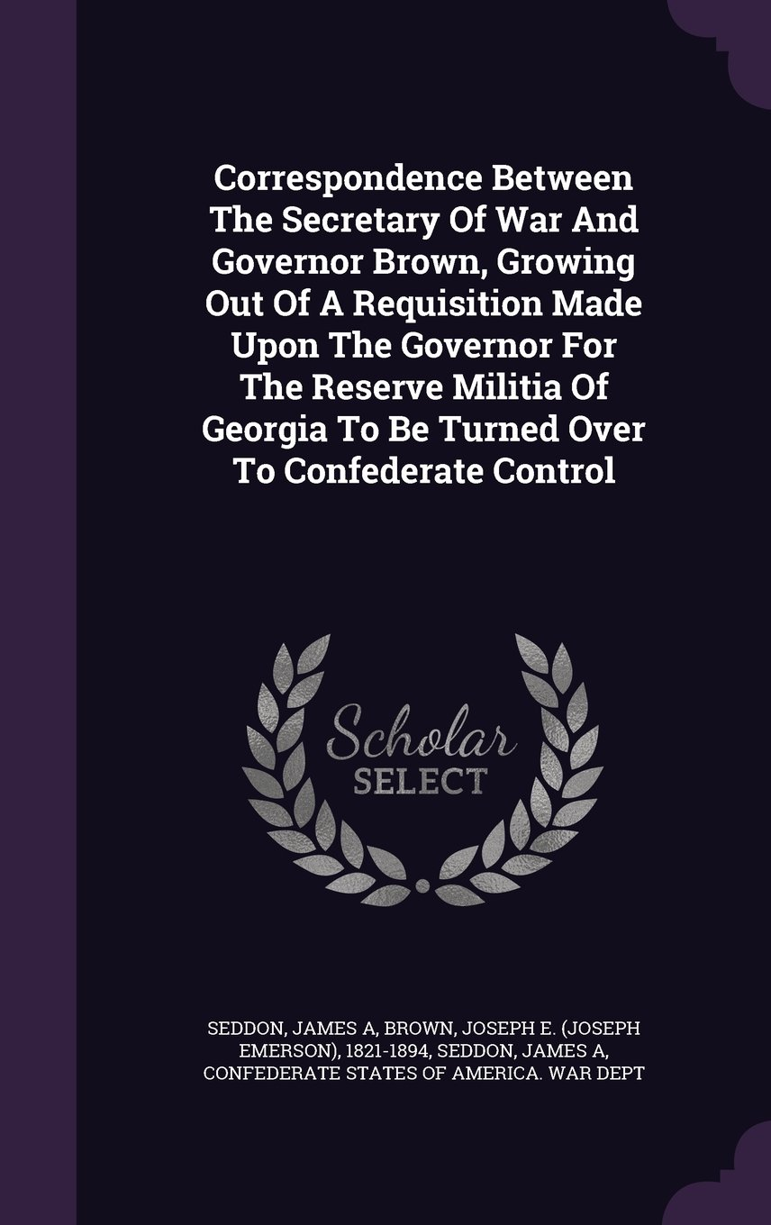 Correspondence Between The Secretary Of War And Governor Brown, Growing Out Of A Requisition Made Upon The Governor For The Reserve Militia Of Georgia To Be Turned Over To Confederate Control pdf