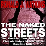 The Naked Streets: The Shocking True Story of the Phoenix Sniper Murders and Baseline Killer | Ronald Watkins