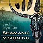 Shamanic Visioning: Connecting with Spirit to Transform Your Inner and Outer Worlds | Sandra Ingerman