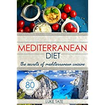 Mediterranean Diet: The Secrets of Mediterranean Cuisine (80+ Simple Recipes for Weight Loss and Healthy Living)