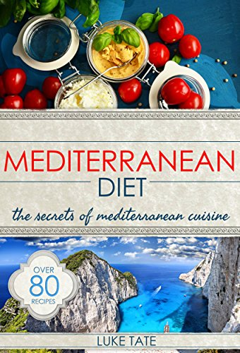 Mediterranean Diet: The Secrets of Mediterranean Cuisine (80+ Simple Recipes for Weight Loss and Healthy Living) by Luke Tate