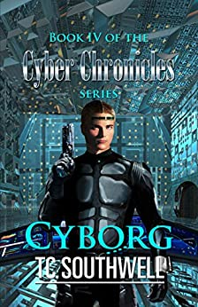 Cyborg (The Cyber Chronicles IV Book 4) by [Southwell, T C]
