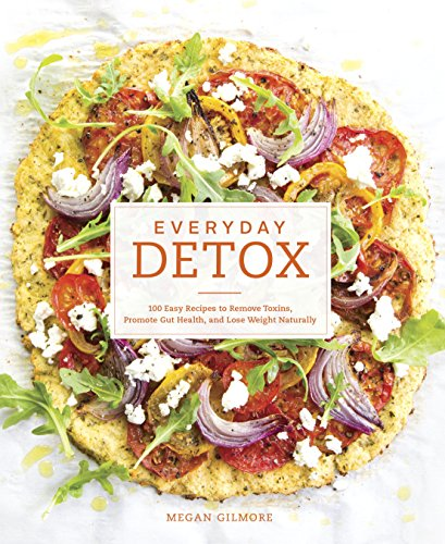 Everyday Detox: 100 Easy Recipes to Remove Toxins, Promote Gut Health, and Lose Weight Naturally by [Gilmore, Megan]